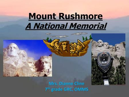 Mount Rushmore A National Memorial Mrs. Dianne Cline 7 th grade GRC, OMMS.
