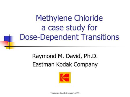 Methylene Chloride a case study for Dose-Dependent Transitions Raymond M. David, Ph.D. Eastman Kodak Company © Eastman Kodak Company, 2005.