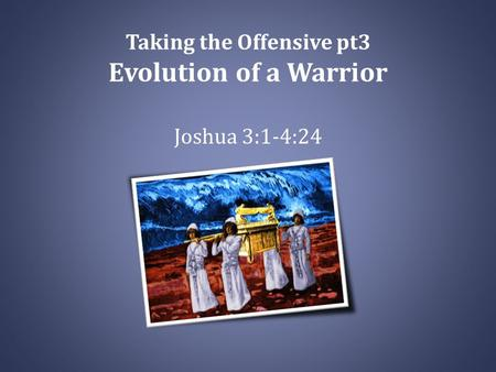 Taking the Offensive pt3 Evolution of a Warrior Joshua 3:1-4:24.