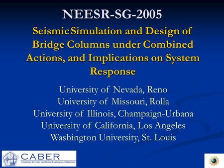 NEESR-SG-2005 Seismic Simulation and Design of Bridge Columns under Combined Actions, and Implications on System Response University of Nevada, Reno University.