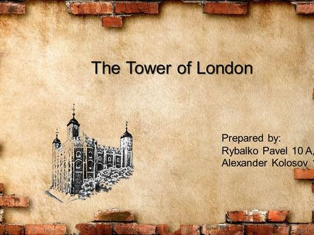 The Tower of London Prepared by: Rybalko Pavel 10 A, Alexander Kolosov 10 A.