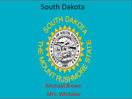 South Dakota Michael Brown Mrs. Whitaker. South Dakota's nickname is the Mount Rushmore state. it got its nickname from the national state park mount.