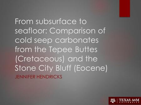 From subsurface to seafloor: Comparison of cold seep carbonates from the Tepee Buttes (Cretaceous) and the Stone City Bluff (Eocene) JENNIFER HENDRICKS.