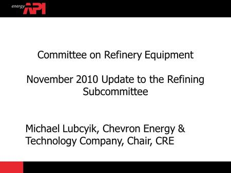 Committee on Refinery Equipment November 2010 Update to the Refining Subcommittee Michael Lubcyik, Chevron Energy & Technology Company, Chair, CRE.