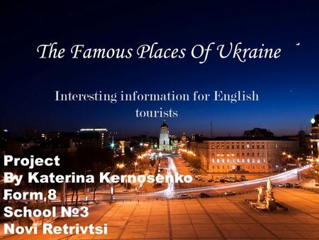 The Famous Places Of Ukraine Interesting information for English tourists Project By Katerina Kernosenko Form 8 School №3 Novi Retrivtsi.