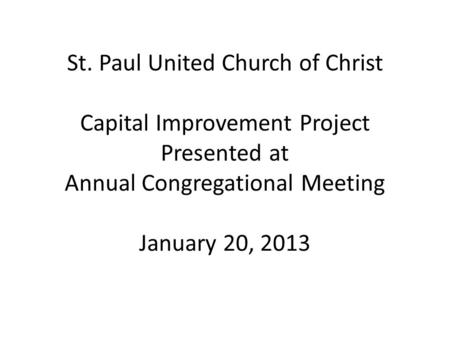 St. Paul United Church of Christ Capital Improvement Project Presented at Annual Congregational Meeting January 20, 2013.