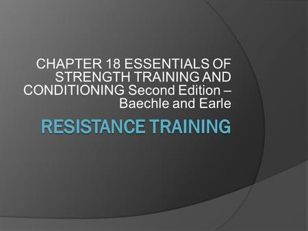 CHAPTER 18 ESSENTIALS OF STRENGTH TRAINING AND CONDITIONING Second Edition – Baechle and Earle RESISTANCE TRAINING.