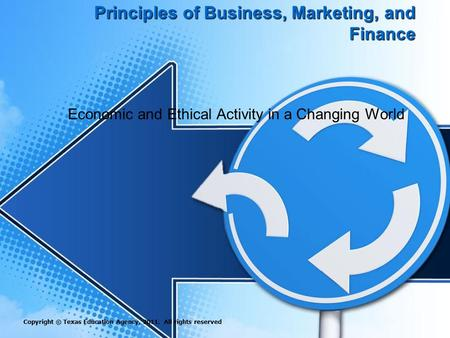 Principles of Business, Marketing, and Finance Economic and Ethical Activity in a Changing World Copyright © Texas Education Agency, 2011. All rights reserved.