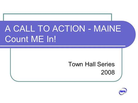 A CALL TO ACTION - MAINE Count ME In! Town Hall Series 2008.