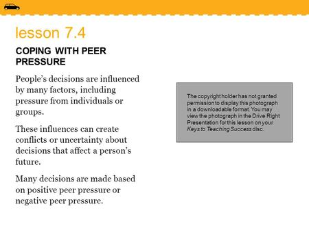 Lesson 7.4 COPING WITH PEER PRESSURE People's decisions are influenced by many factors, including pressure from individuals or groups. These influences.