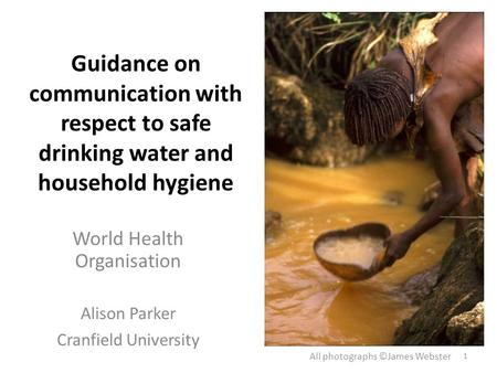 Guidance on communication with respect to safe drinking water and household hygiene World Health Organisation Alison Parker Cranfield University All photographs.