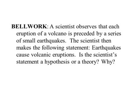 BELLWORK: A scientist observes that each eruption of a volcano is preceded by a series of small earthquakes. The scientist then makes the following statement: