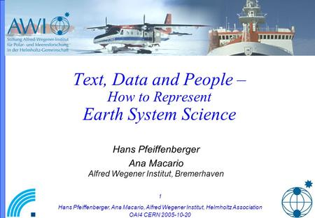 1 Hans Pfeiffenberger, Ana Macario, Alfred Wegener Institut, Helmholtz Association OAI4 CERN 2005-10-20 Text, Data and People – How to Represent Earth.