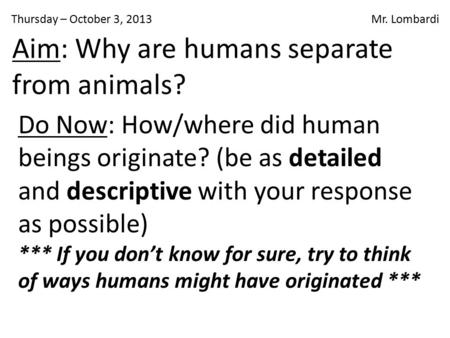 Thursday – October 3, 2013 Mr. Lombardi Do Now: How/where did human beings originate? (be as detailed and descriptive with your response as possible) ***