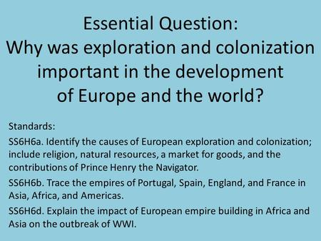 Essential Question: Why was exploration and colonization important in the development of Europe and the world? Standards: SS6H6a. Identify the causes of.