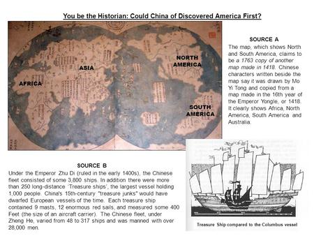 You be the Historian: Could China of Discovered America First? SOURCE A The map, which shows North and South America, claims to be a 1763 copy of another.
