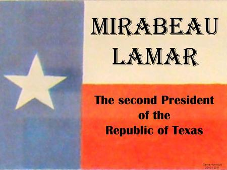 Mirabeau Lamar Carrie Hunnicutt 2010 – 2011 The second President of the Republic of Texas.