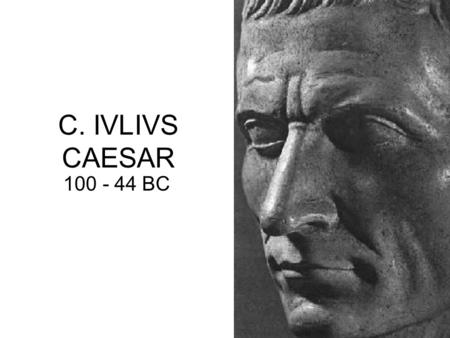C. IVLIVS CAESAR 100 - 44 BC. Birth : 100BC born in Rome on July 12 or 13, 100BC only son of L. Iulius Caesar & Aurelia –father died 85BC epileptic Gens.