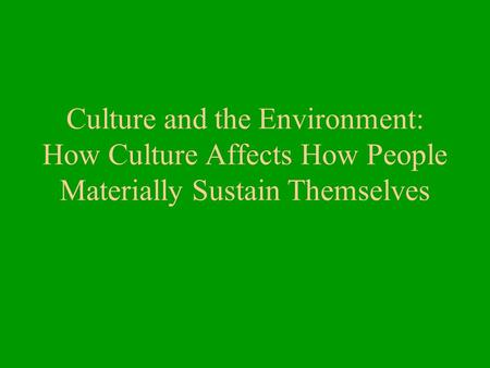 Culture and the Environment: How Culture Affects How People Materially Sustain Themselves.