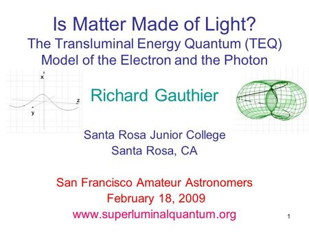 1 Is Matter Made of Light? The Transluminal Energy Quantum (TEQ) Model of the Electron and the Photon Richard Gauthier Santa Rosa Junior College Santa.