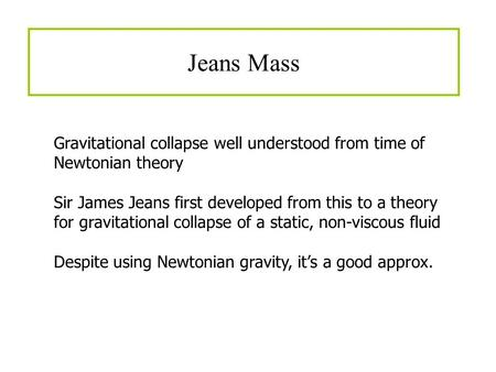 Jeans Mass Gravitational collapse well understood from time of Newtonian theory Sir James Jeans first developed from this to a theory for gravitational.