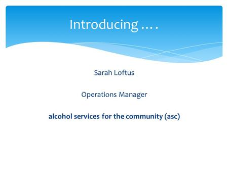 Sarah Loftus Operations Manager alcohol services for the community (asc) Introducing ….
