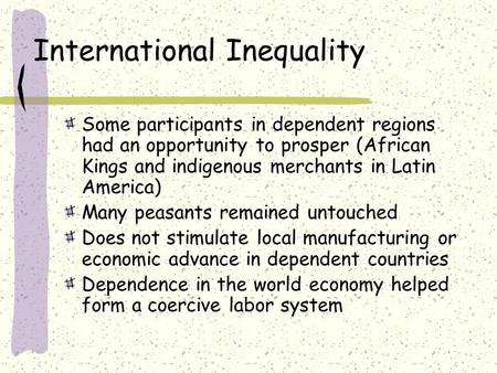 International Inequality Some participants in dependent regions had an opportunity to prosper (African Kings and indigenous merchants in Latin America)
