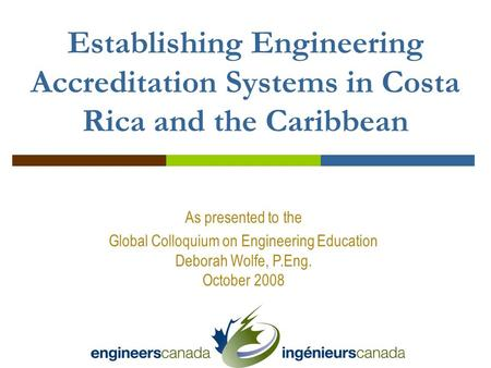 As presented to the Global Colloquium on Engineering Education Deborah Wolfe, P.Eng. October 2008 Establishing Engineering Accreditation Systems in Costa.