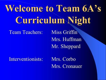 Welcome to Team 6A's Curriculum Night Team Teachers:Miss Griffin Mrs. Huffman Mr. Sheppard Interventionists: Mrs. Corbo Mrs. Cronauer.