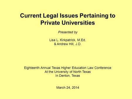Current Legal Issues Pertaining to Private Universities Presented by Lisa L. Kirkpatrick, M.Ed. & Andrew Hill, J.D. Eighteenth Annual Texas Higher Education.