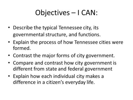 Objectives – I CAN: Describe the typical Tennessee city, its governmental structure, and functions. Explain the process of how Tennessee cities were formed.
