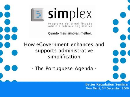 How eGovernment enhances and supports administrative simplification - The Portuguese Agenda - Better Regulation Seminar New Delhi, 3 th December 2009.