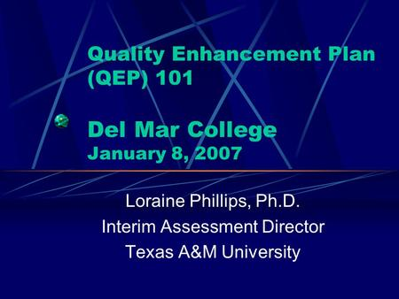 Quality Enhancement Plan (QEP) 101 Del Mar College January 8, 2007 Loraine Phillips, Ph.D. Interim Assessment Director Texas A&M University.