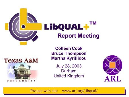 TM Project web site www.arl.org/libqual/ Report Meeting Colleen Cook Bruce Thompson Martha Kyrillidou July 28, 2003 Durham United Kingdom.