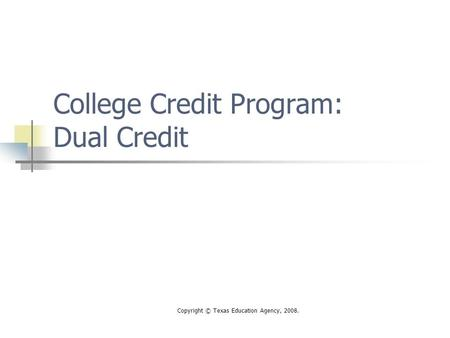 Copyright © Texas Education Agency, 2008. College Credit Program: Dual Credit.