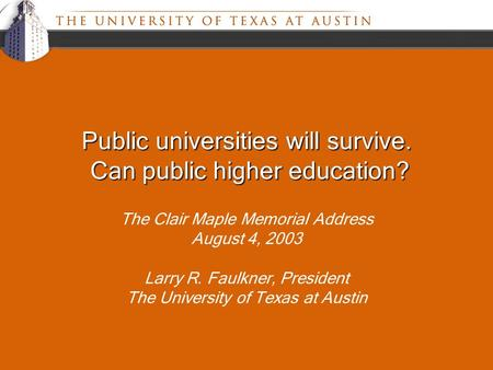 Public universities will survive. Can public higher education? The Clair Maple Memorial Address August 4, 2003 Larry R. Faulkner, President The University.