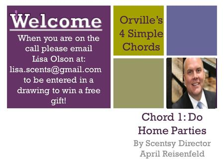 + Orville's 4 Simple Chords Chord 1: Do Home Parties By Scentsy Director April Reisenfeld.