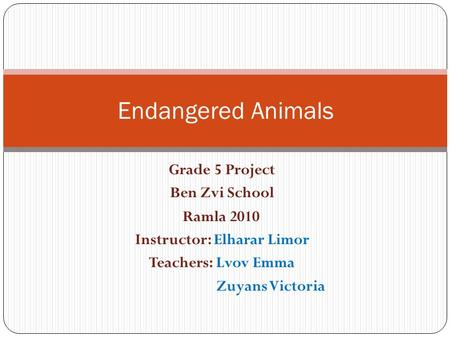 Grade 5 Project Ben Zvi School Ramla 2010 Instructor: Elharar Limor Teachers: Lvov Emma Zuyans Victoria Endangered Animals.