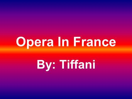 Opera In France By: Tiffani. Easy as Baking Cake You may think opera is hard, but if you put your mind to it, it is pretty easy. It can be as easy as.