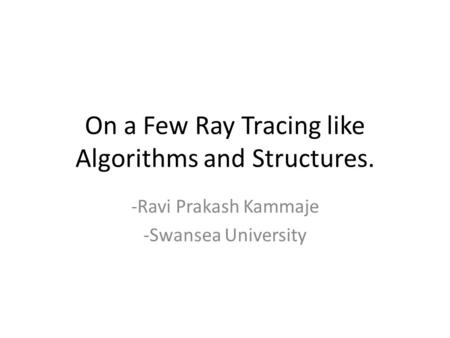 On a Few Ray Tracing like Algorithms and Structures. -Ravi Prakash Kammaje -Swansea University.
