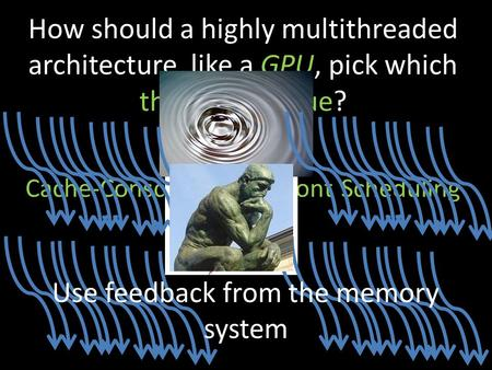 How should a highly multithreaded architecture, like a GPU, pick which threads to issue? Cache-Conscious Wavefront Scheduling Use feedback from the memory.