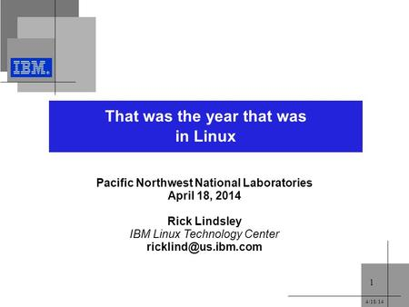 4/18/14 1 That was the year that was in Linux Pacific Northwest National Laboratories April 18, 2014 Rick Lindsley IBM Linux Technology Center