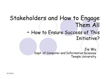 10/17/2015 Stakeholders and How to Engage Them All – How to Ensure Success of This Initiative? Jie Wu Dept. of Computer and Information Sciences Temple.