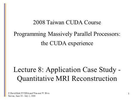 © David Kirk/NVIDIA and Wen-mei W. Hwu Taiwan, June 30 - July 2, 2008 1 2008 Taiwan CUDA Course Programming Massively Parallel Processors: the CUDA experience.