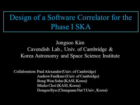 Design of a Software Correlator for the Phase I SKA Jongsoo Kim Cavendish Lab., Univ. of Cambridge & Korea Astronomy and Space Science Institute Collaborators: