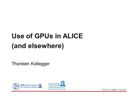 Use of GPUs in ALICE (and elsewhere) Thorsten Kollegger TDOC-PG | CERN | 17.07.2013.
