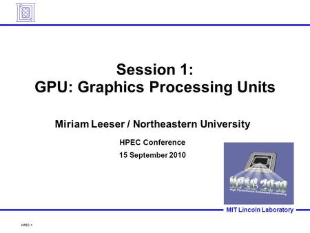 HPEC-1 MIT Lincoln Laboratory Session 1: GPU: Graphics Processing Units Miriam Leeser / Northeastern University HPEC Conference 15 September 2010.