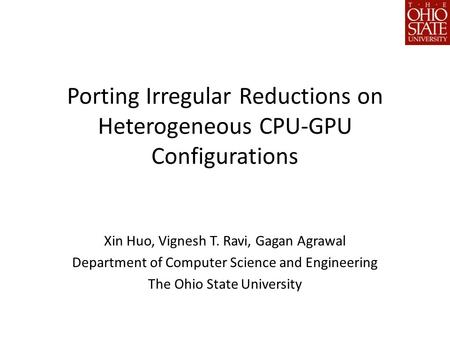 Porting Irregular Reductions on Heterogeneous CPU-GPU Configurations Xin Huo, Vignesh T. Ravi, Gagan Agrawal Department of Computer Science and Engineering.