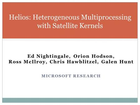 Ed Nightingale, Orion Hodson, Ross McIlroy, Chris Hawblitzel, Galen Hunt MICROSOFT RESEARCH Helios: Heterogeneous Multiprocessing with Satellite Kernels.