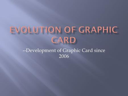 --Development of Graphic Card since 2006.  Two major companies: nVidia AMD  Compare performance, architecture, and price by graphs.  3 types of graphs.